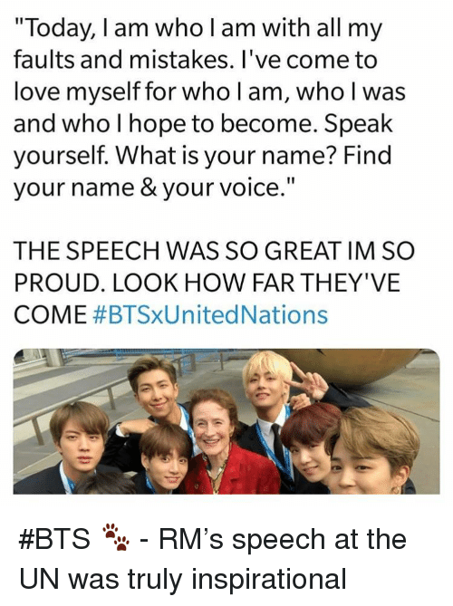 """Love, Today, and Voice: """"Today, I am who l am with all my  faults and mistakes. l've come to  love myself for who l am, who l was  and who I hope to become. Speak  ourself. What is your name? Find  your name & your voice  THE SPEECH WAS SO GREAT IM SO  PROUD. LOOK HOW FAR THEY'VE  COME #BTSXUnited Nations #BTS 🐾 - RM's speech at the UN was truly inspirational"""