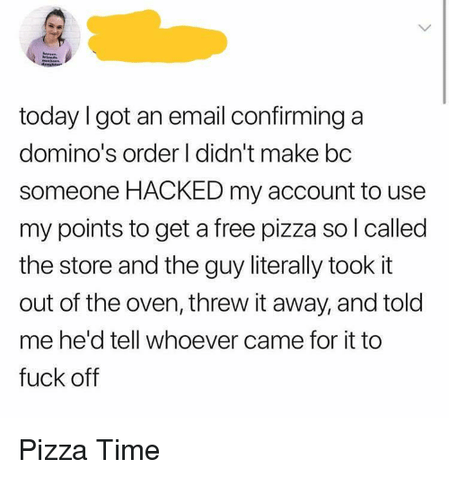 Pizza, Domino's, and Email: today I got an email confirming a  domino's order I didn't make bc  someone HACKED my account to use  my points to get a free pizza so l called  the store and the guy literally took it  out of the oven, threw it away, and told  me he'd tell whoever came for it to  fuck off Pizza Time
