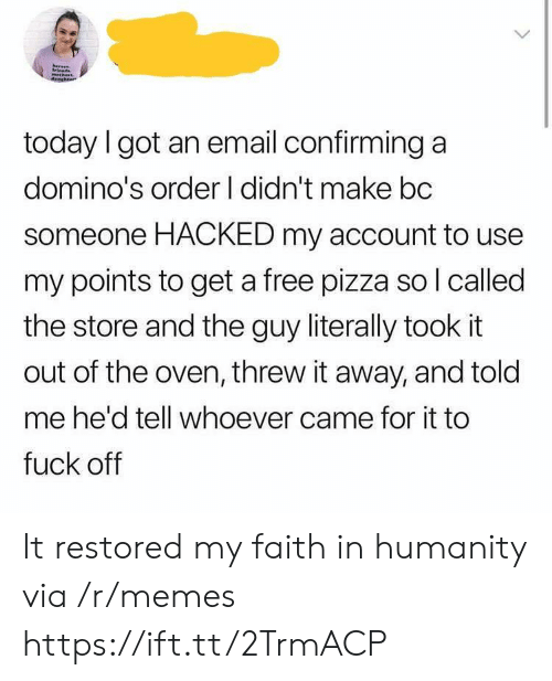 Domino's: today I got an email confirming a  domino's order I didn't make bc  someone HACKED my account to use  my points to get a free pizza so l called  the store and the guy literally took it  out of the oven, threw it away, and told  me he'd tell whoever came for it to  fuck off It restored my faith in humanity via /r/memes https://ift.tt/2TrmACP