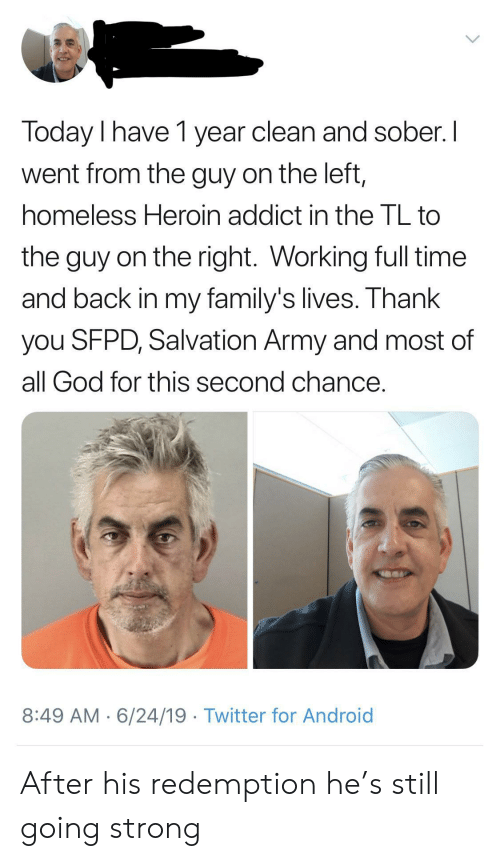 addict: Today I have 1 year clean and sober. I  went from the guy on the left,  homeless Heroin addict in the TL to  the guy on the right. Working full time  and back in my family's lives. Thank  you SFPD, Salvation Army and most of  all God for this second chance.  8:49 AM 6/24/19 Twitter for Android After his redemption he's still going strong