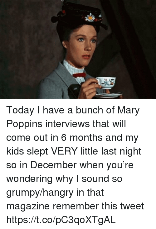 Memes, Kids, and Mary Poppins: Today I have a bunch of Mary Poppins interviews that will come out in 6 months and my kids slept VERY little last night so in December when you're wondering why I sound so grumpy/hangry in that magazine remember this tweet https://t.co/pC3qoXTgAL
