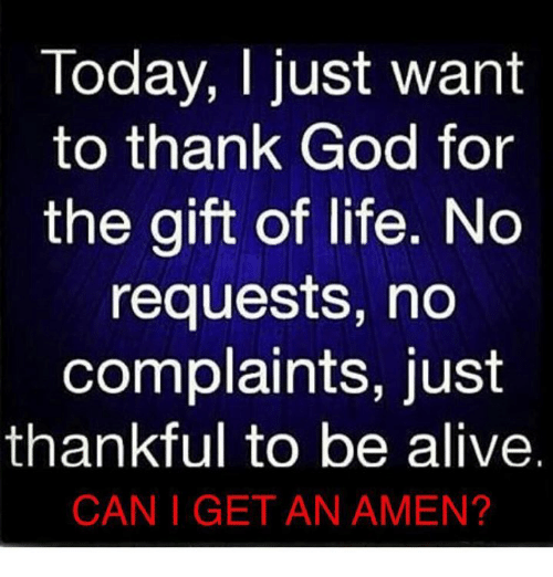 amenable: Today, I just want  to thank God for  the gift of life. No  requests, no  complaints, just  thankful to be alive.  CAN I GET AN AMEN?