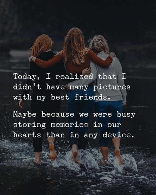 Maybe Because: Today, I realized that I  didn't have many pictures  with my best friends.  Maybe because we were busy  storing memories in our  hearts than in any device.