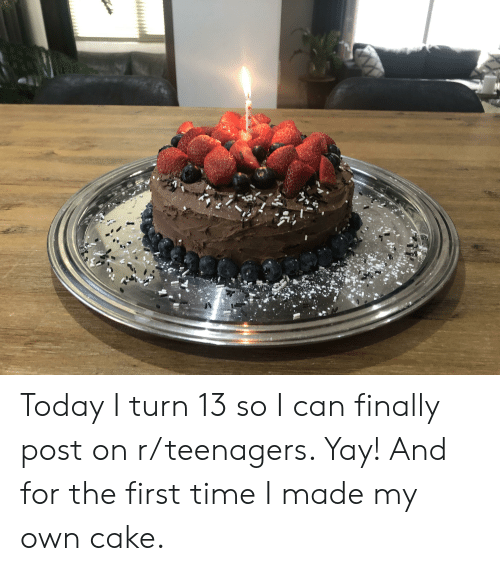 Cake, Time, and Today: Today I turn 13 so I can finally post on r/teenagers. Yay! And for the first time I made my own cake.