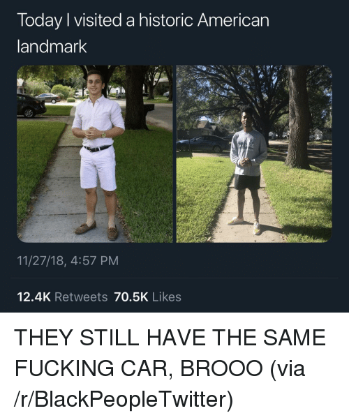 Blackpeopletwitter, Fucking, and American: Today I visited a historic American  andmark  11/27/18, 4:57 PM  12.4K Retweets 70.5K Likes THEY STILL HAVE THE SAME FUCKING CAR, BROOO (via /r/BlackPeopleTwitter)