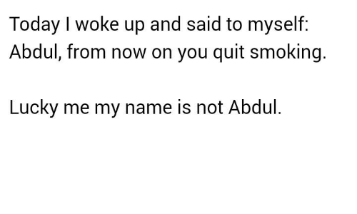 Quitting Smoking: Today I woke up and said to myself:  Abdul, from now on you quit smoking.  Lucky me my name is not Abdul