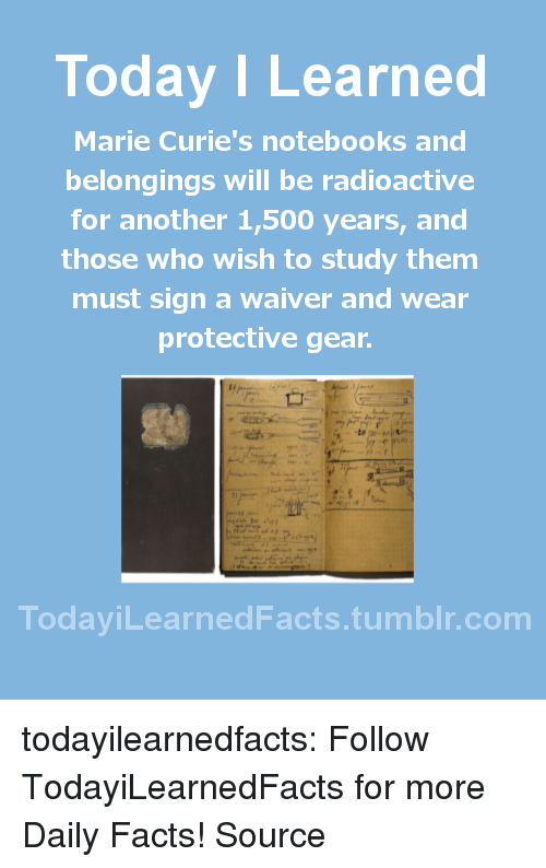 Facts, Tumblr, and Blog: Today ILearned  Marie Curie's notebooks and  belongings will be radioactive  for another 1,500 years, and  those who wish to study them  must sign a waiver and wear  protective gear  TodayiLearnedFacts.tumblr.com todayilearnedfacts: Follow TodayiLearnedFacts for more Daily Facts! Source