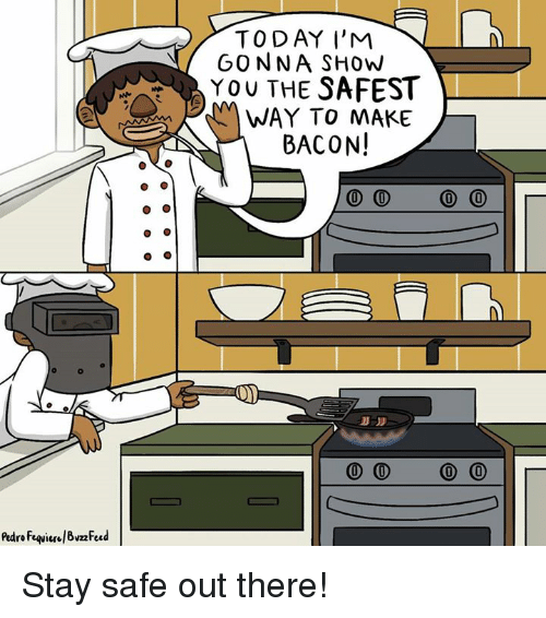 Stay Safe Out There: TODAY I'M  GONNA SHOW  YOU THE SAFEST  WAY TO MAKE  BACON!  0 0 0 0  0 0 0 0 Stay safe out there!
