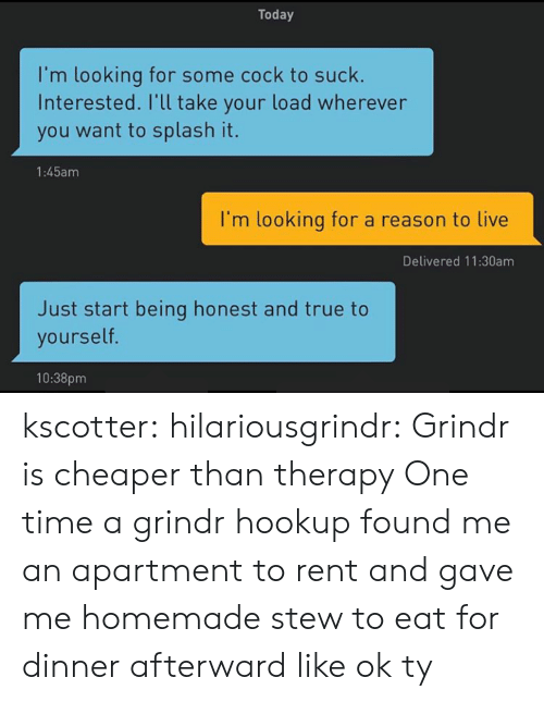 Reason To Live: Today  I'm looking for some cock to suck  Interested. I'll take your load wherever  you want to splash it.  1:45am  I'm looking for a reason to live  Delivered 11:30am  Just start being honest and true to  yourself  10:38pm kscotter: hilariousgrindr: Grindr is cheaper than therapy  One time a grindr hookup found me an apartment to rent and gave me homemade stew to eat for dinner afterward like ok ty
