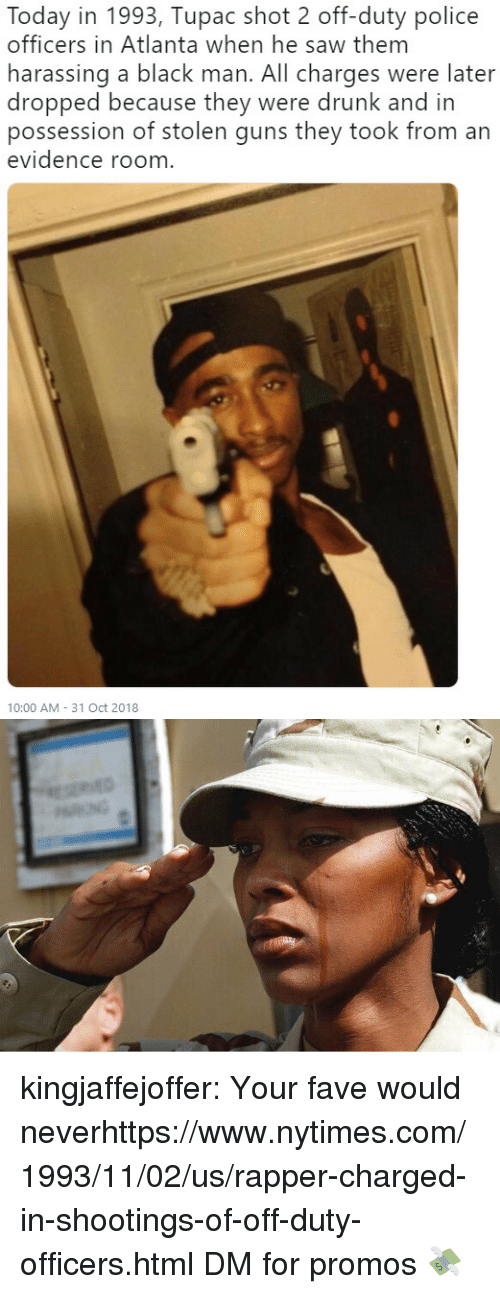 Tupac: Today in 1993, Tupac shot 2 off-duty police  officers in Atlanta when he saw them  harassing a black man. All charges were later  dropped because they were drunk and in  possession of stolen guns they took from an  evidence room  10:00 AM- 31 Oct 2018 kingjaffejoffer:  Your fave would neverhttps://www.nytimes.com/1993/11/02/us/rapper-charged-in-shootings-of-off-duty-officers.html  DM for promos 💸