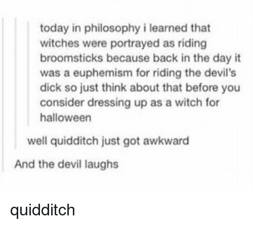 Euphemism: today in philosophy i learned that  witches were portrayed as riding  broomsticks because back in the day it  was a euphemism for riding the devil's  dick so just think about that before you  consider dressing up as a witch for  halloween  well quidditch just got awkward  And the devil laughs quidditch