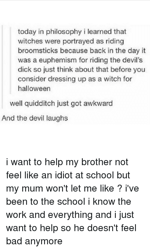 Euphemism: today in philosophy i learned that  witches were portrayed as riding  broomsticks because back in the day it  was a euphemism for riding the devil's  dick so just think about that before you  consider dressing up as a witch for  halloween  well quidditch just got awkward  And the devil laughs i want to help my brother not feel like an idiot at school but my mum won't let me like ? i've been to the school i know the work and everything and i just want to help so he doesn't feel bad anymore