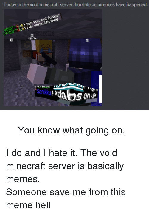Meme, Memes, and Minecraft: Today in the void minecraft server, horrible occurences have happened  VOIDNick san you evil fucker  VOID] Nick> i vll vanquish thee  439.7m <blockquote><p>You know what going on.</p></blockquote><p>I do and I hate it. The void minecraft server is basically memes.</p><p>Someone save me from this meme hell</p>