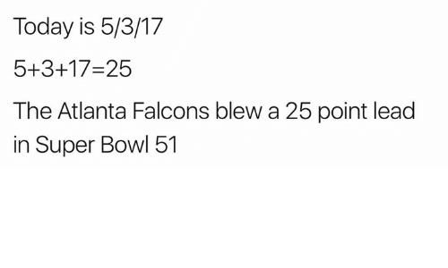 Atlanta Falcons: Today is 5/3/17  5+3+17-25  The Atlanta Falcons blew a 25 point lead  in Super Bowl 51