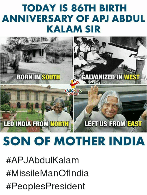 apj: TODAY IS 86TH BIRTH  ANNIVERSARY OF APJ ABDUL  KALAM SIR  BORNIN SOUTH  GALVANIZED IN WEST  LAUGHING  LED INDIA FROM NORTHLEFT US FROM EAS  SON OF MOTHER INDIA #APJAbdulKalam #MissileManOfIndia   #PeoplesPresident
