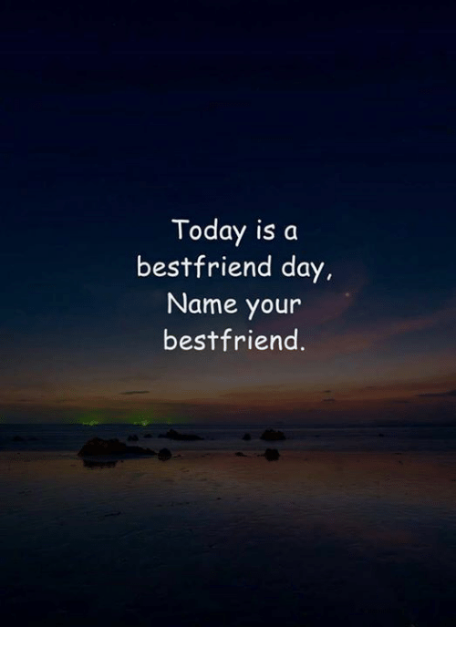 Today, Name, and Day: Today is a  bestfriend day,  Name your  bestfriend.