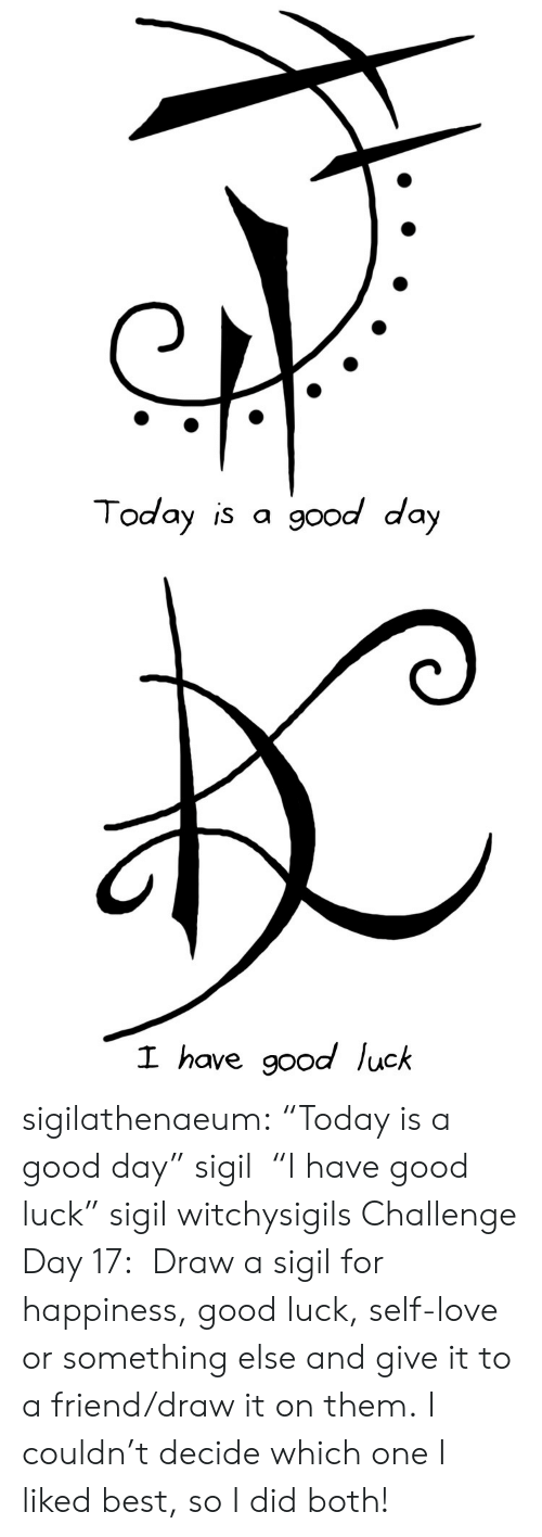 "I Liked: Today is a good day   I have good luck sigilathenaeum:  ""Today is a good day"" sigil  ""I have good luck"" sigil   witchysigils Challenge Day 17:                  Draw a sigil for happiness, good luck, self-love or something else and give it to a friend/draw it on them. I couldn't decide which one I liked best, so I did both!"