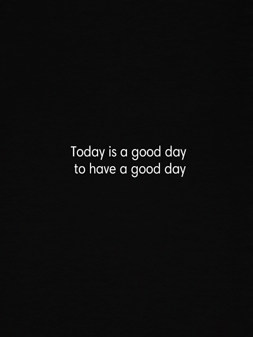 Today Is A Good Day: Today is a good day  to have a good day