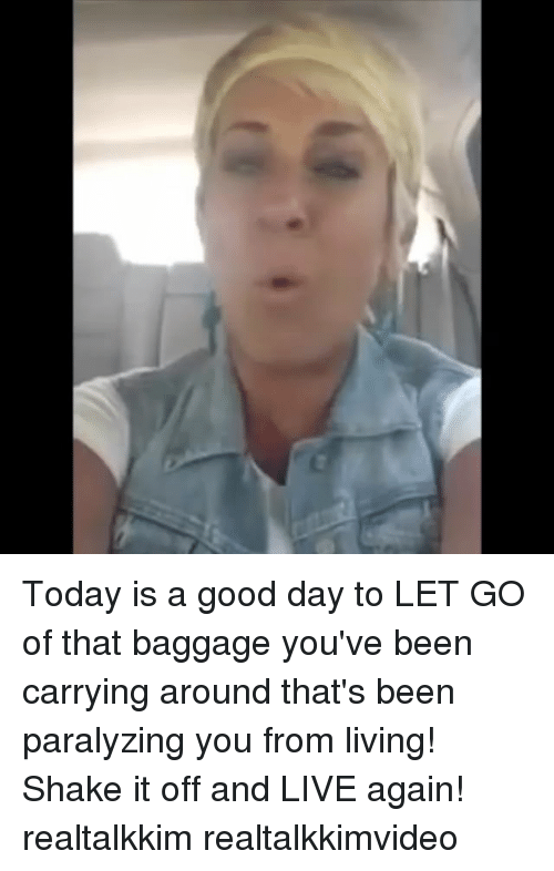Today Is A Good Day: Today is a good day to LET GO of that baggage you've been carrying around that's been paralyzing you from living! Shake it off and LIVE again! realtalkkim realtalkkimvideo