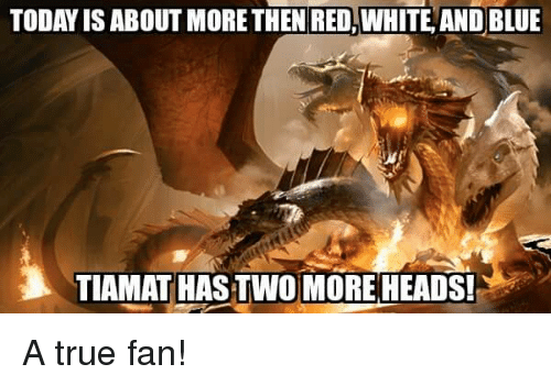 tiamat: TODAY IS ABOUT MORE THEN RED WHITE AND BLUE  TIAMAT HASTWO MORE HEADS! A true fan!