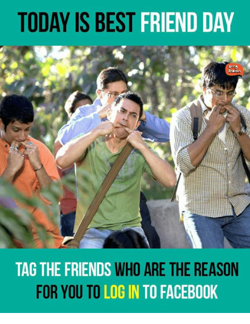 best friends day: TODAY IS BEST  FRIEND DAY  TAG THE FRIENDS  WHO ARE THE REASON  FOR YOU TO  LOGIN TO FACEBOOK