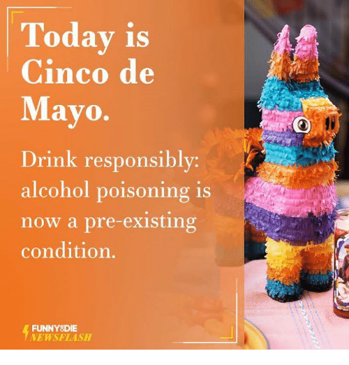 Pre Existing Condition: Today is  Cinco de  Mayo.  Drink responsibly  alcohol poisoning is  now a pre-existing  condition.  FUNNY DIE  NEWSFLASH