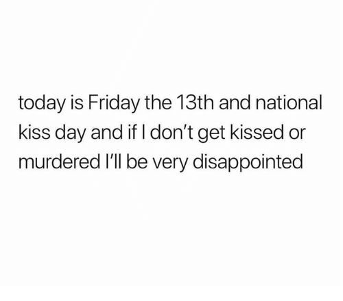 Friday the 13th: today is Friday the 13th and national  kiss day and if I don't get kissed or  murdered I'll be very disappointed