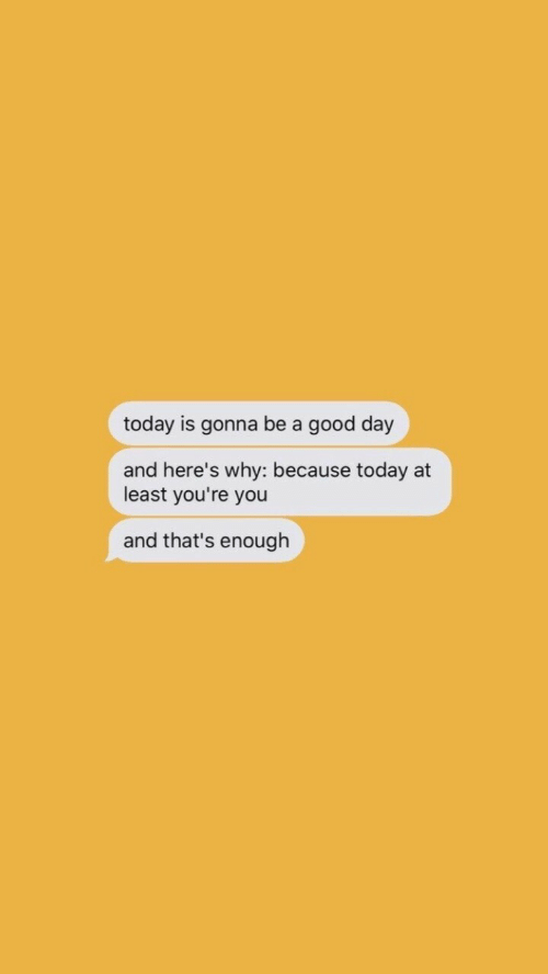 Why Because: today is gonna be a good day  and here's why: because today at  least you're you  and that's enough