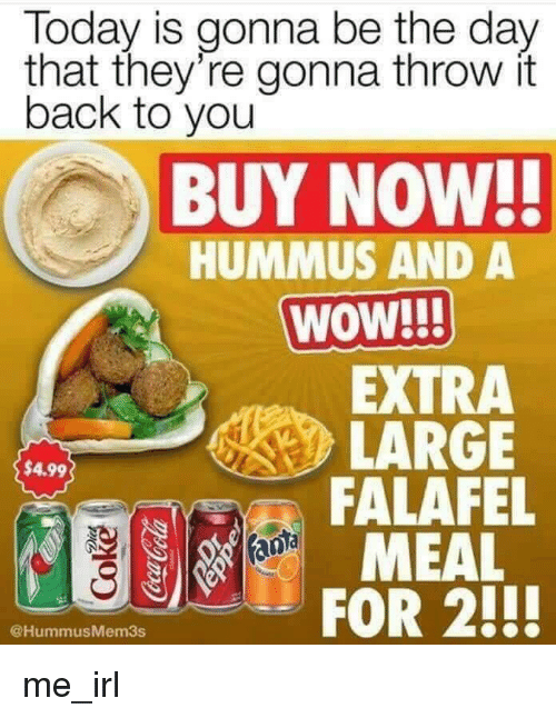 Throw It Back: Today is gonna be the day  that they're gonna throw it  back to you  BUY NOW!!  HUMMUS AND A  WOW!  EXTRA  LARGE  FALAFEL  MEAL  $4.99  @HummusMem3s me_irl