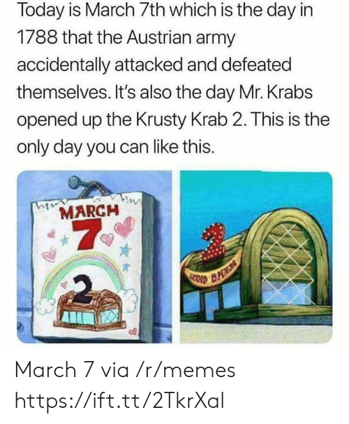 Mr. Krabs: Today is March 7th which is the day in  1788 that the Austrian army  accidentally attacked and defeated  themselves. It's also the day Mr. Krabs  opened up the Krusty Krab 2. This is the  only day you can like this.  MARCH  7  2 March 7 via /r/memes https://ift.tt/2TkrXal