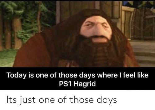 Today, Ps1, and One: Today is one of those days where l feel like  PS1 Hagrid Its just one of those days