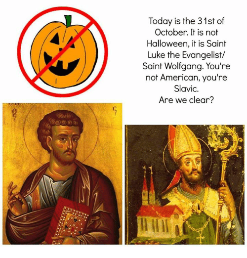 evangelist: Today is the 31st of  October. It is not  Halloween, it is Saint  Luke the Evangelist/  Saint Wolfgang. You're  not American, you're  Slavic.  Are we clear?