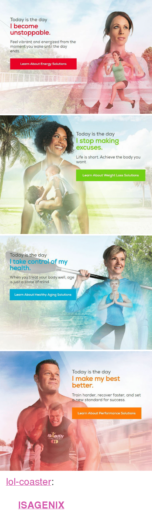 """Energized: Today is the day  I become  unstoppable.  Feel vibrant and energized from the  moment you wake until the day  ends  Learn About Energy Solutions   Today is the day  I stop making  excuses.  Life is short. Achieve the body you  want.  Learn About Weight Loss Solutions   Today is the day  I take control of my  health  When you treat your body well, age  is just a state of mind.  Learn About Healthy Aging Solutions   Today is the day  I make my best  better.  Train harder, recover faster, and set  a new standard for success.  Learn About Performance Solutions  ISABODY  CD <p><a href=""""http://lol-coaster.tumblr.com/post/159839994492/isagenix"""" class=""""tumblr_blog"""">lol-coaster</a>:</p><blockquote><p><b><a href=""""https://gohealthful.isagenix.com/"""">ISAGENIX</a></b></p></blockquote>"""