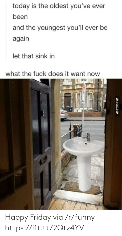 Friday, Funny, and Fuck: today is the oldest you've ever  been  and the youngest you'll ever be  again  let that sink in  what the fuck does it want now Happy Friday via /r/funny https://ift.tt/2Qtz4YV