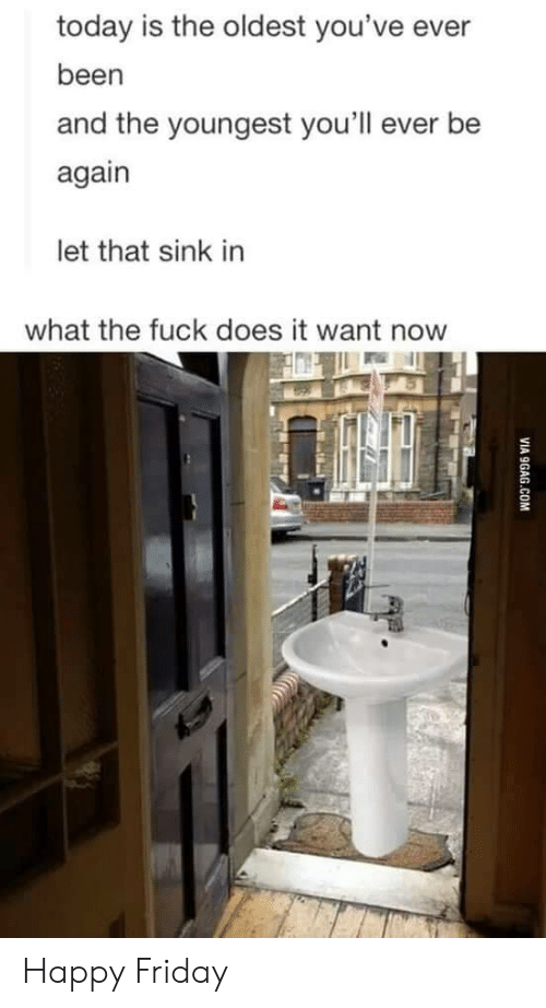 Friday, Fuck, and Happy: today is the oldest you've ever  been  and the youngest you'll ever be  again  let that sink in  what the fuck does it want now Happy Friday