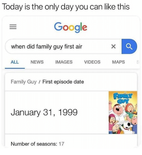 Family, Family Guy, and Funny: Today is the only day you can like this  Google  when did family guy first air  ALL NEWS  IMAGES  VIDEOS  MAPS  Family Guy / First episode date  January 31, 1999  Number of seasons: 17