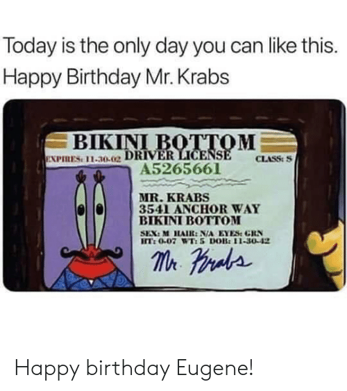 Mr. Krabs: Today is the only day you can like this.  Happy Birthday Mr. Krabs  ВIKINI BOTТОМ  EXPIRES 11-30.02 DRIVER LICENSE  A5265661  CLASS:S  MR.KRABS  3541 ANCHOR WAY  ВIKINI BOTОМ  SEX: M HAIR: N/A EYES GRN  HT:0.07 WT:5 DOB:11-30-42  m raa Happy birthday Eugene!