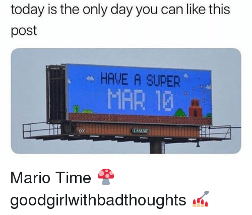 Memes, Mario, and Time: today is the only day you can like this  post  HAVE A SUPER  MAR 13 Mario Time 🍄 goodgirlwithbadthoughts 💅🏼