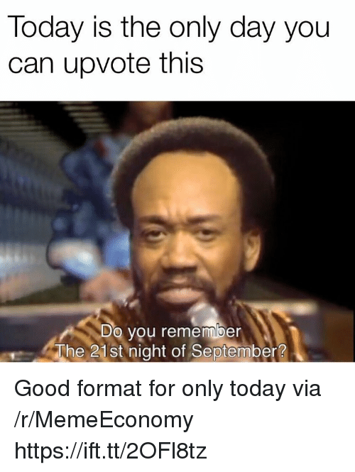 Good, Today, and Can: Today is the only day you  can upvote this  Do you remember  The 21st night of September? Good format for only today via /r/MemeEconomy https://ift.tt/2OFl8tz