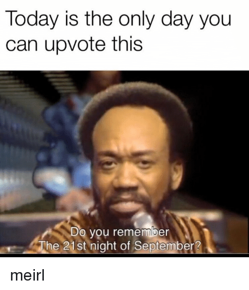 Today, MeIRL, and Can: Today is the only day you  can upvote this  Do  you remember  The 21st night of September? meirl