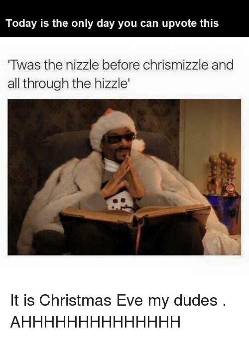 christmas eve: Today is the only day you can upvote this  Twas the nizzle before chrismizzle and  all through the hizzle' It is Christmas Eve my dudes . AHHHHHHHHHHHHHH
