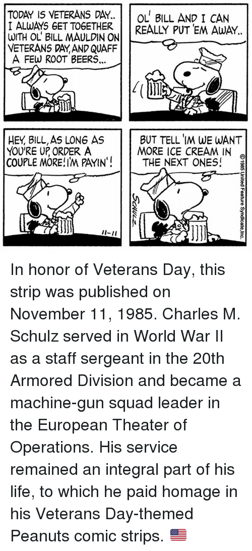 """staff sergeant: TODAY IS VETERANS DAY.  OL BILL AND I CAN  I ALWAYS GET TOGETHER.  REALLY PUTEM AWAY  WITH OL BILL MAULDIN ON  VETERANS DAY AND QUAFF  A FEW ROOT BEERS...  BUT TELL IM WE WANT  HEY BILL,AS LONG AS  YOU'RE UP ORDER A  MORE ICE CREAM IN  COUPLE MORE!IM PAYIN""""  THE NEXT ONES!  I-II In honor of Veterans Day, this strip was published on November 11, 1985. Charles M. Schulz served in World War II as a staff sergeant in the 20th Armored Division and became a machine-gun squad leader in the European Theater of Operations. His service remained an integral part of his life, to which he paid homage in his Veterans Day-themed Peanuts comic strips. 🇺🇸"""