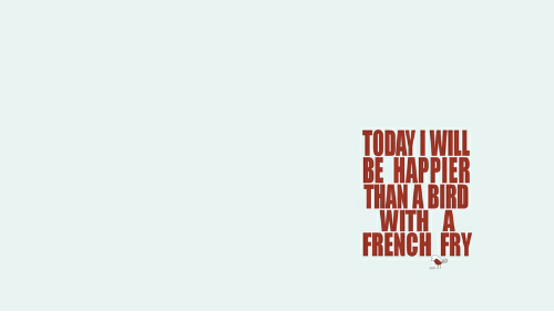 128i: TODAY IWILL  ВЕ НАРРIЕR  THAN A BIRD  WITH A  FRENCH FRY