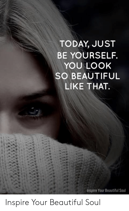 Beautiful, Memes, and Today: TODAY, JUST  BE YOURSELF.  YOU LOOK  SO BEAUTIFUL  LIKE THAT.  Inspire Your Beautiful Soul Inspire Your Beautiful Soul