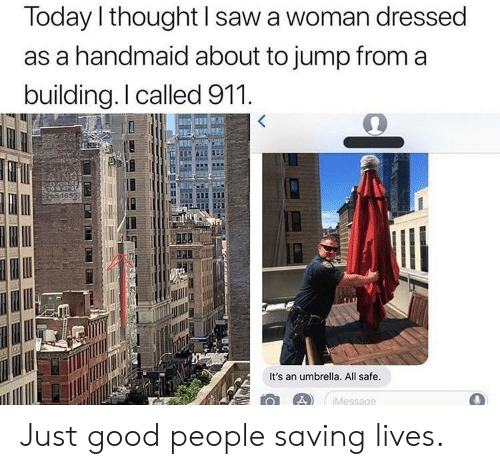 Saw, Good, and Today: Today l thought I saw a woman dressed  as a handmaid about to jump from a  building.I called 911  It's an umbrella. All safe.  Message Just good people saving lives.