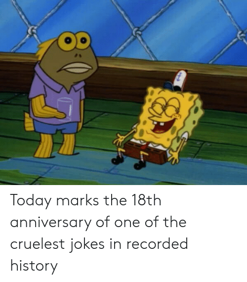 History, Jokes, and Today: Today marks the 18th anniversary of one of the cruelest jokes in recorded history
