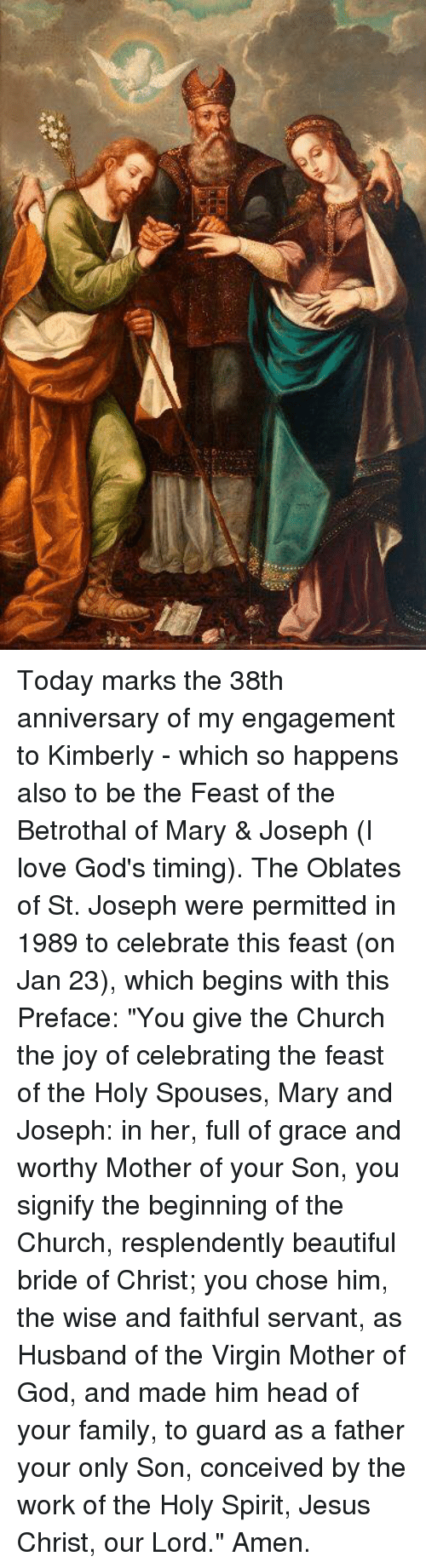 """Conceivment: Today marks the 38th anniversary of my engagement to Kimberly - which so happens also to be the Feast of the Betrothal of Mary & Joseph (I love God's timing).    The Oblates of St. Joseph were permitted in 1989 to celebrate this feast (on Jan 23), which begins with this Preface:  """"You give the Church the joy of celebrating the feast of the Holy Spouses, Mary and Joseph: in her, full of grace and worthy Mother of your Son, you signify the beginning of the Church, resplendently beautiful bride of Christ; you chose him, the wise and faithful servant, as Husband of the Virgin Mother of God, and made him head of your family, to guard as a father your only Son, conceived by the work of the Holy Spirit, Jesus Christ, our Lord."""" Amen."""
