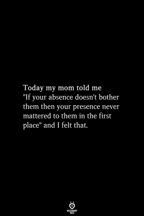 """mattered: Today my mom told me  """"If your absence doesn't bother  them then your presence never  mattered to them in the first  place"""" and I felt that.  RELATIONSHIP  ES"""