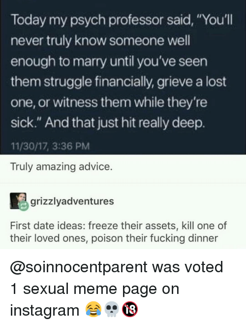"Psych: Today my psych professor said, ""You'll  never truly know someone well  enough to marry until you've seen  them struggle financially, grieve a lost  one, or witness them while they're  sick."" And that just hit really deep.  11/30/17, 3:36 PM  Truly amazing advice  grizzlyadventures  First date ideas: freeze their assets, kill one of  their loved ones, poison their fucking dinner @soinnocentparent was voted 1 sexual meme page on instagram 😂💀🔞"