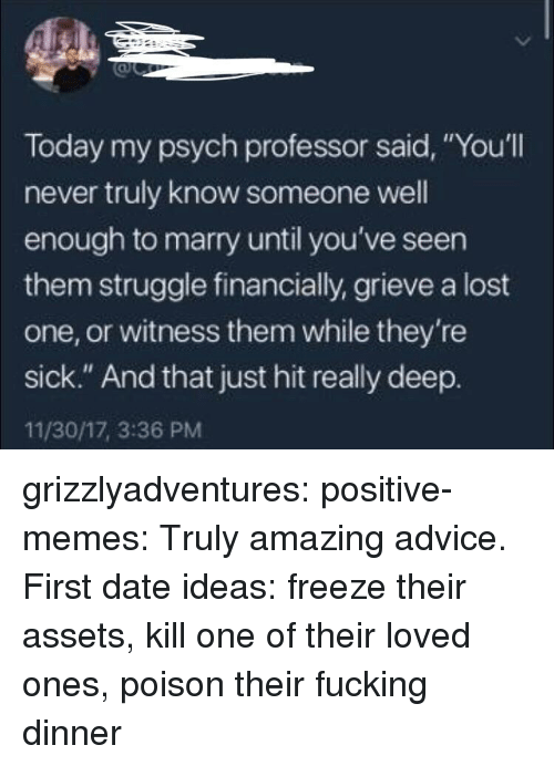 """Advice, Fucking, and Memes: Today my psych professor said, """"You'll  never truly know someone well  enough to marry until you've seen  them struggle financially, grieve a lost  one, or witness them while they're  sick."""" And that just hit really deep.  11/30/17, 3:36 PM grizzlyadventures:  positive-memes: Truly amazing advice.  First date ideas: freeze their assets, kill one of their loved ones, poison their fucking dinner"""